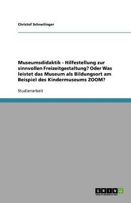 Museumsdidaktik - Hilfestellung Zur Sinnvollen Freizeitgestaltung? Oder Was Leistet Das Museum ALS Bildungsort Am Beispiel Des Kindermuseums Zoom? (Paperback)