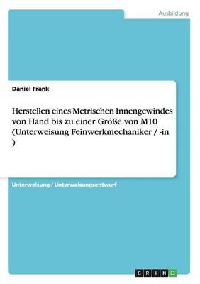 Herstellen Eines Metrischen Innengewindes Von Hand Bis Zu Einer Groe Von M10 (Unterweisung Feinwerkmechaniker / -In ) (Paperback)
