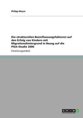 Die Strukturellen Beeinflussungsfaktoren Auf Den Erfolg Von Kindern Mit Migrationshintergrund in Bezug Auf Die Pisa-Studie 2006 (Paperback)