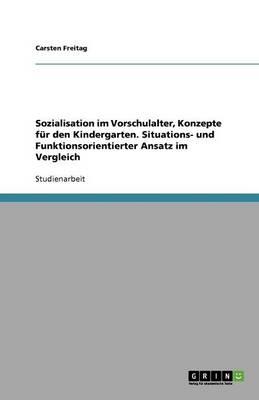 Sozialisation Im Vorschulalter, Konzepte Fur Den Kindergarten. Situations- Und Funktionsorientierter Ansatz Im Vergleich (Paperback)
