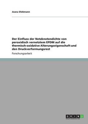 Der Einfluss Der Netzknotendichte Von Peroxidisch Vernetztem Epdm Auf Die Thermisch-Oxidative Alterungseigenschaft Und Den Druckverformungsrest (Paperback)