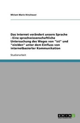 Das Internet Ver ndert Unsere Sprache - Eine Sprachwissenschaftliche Untersuchung Des Weges Von Ist Und Ein/Den Unter Dem Einfluss Von Internetbasierter Kommunikation (Paperback)