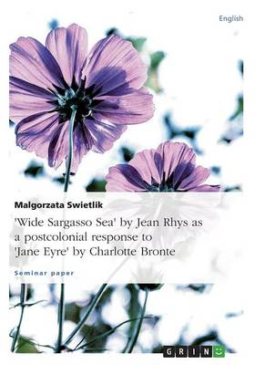 Wide Sargasso Sea by Jean Rhys as a Postcolonial Response to Jane Eyre by Charlotte Bronte (Paperback)