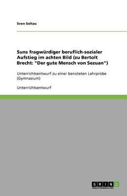 Suns Fragwurdiger Beruflich-Sozialer Aufstieg Im Achten Bild (Zu Bertolt Brecht: Der Gute Mensch Von Sezuan) (Paperback)