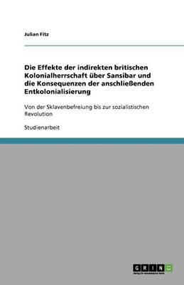 Die Effekte Der Indirekten Britischen Kolonialherrschaft Uber Sansibar Und Die Konsequenzen Der Anschlieenden Entkolonialisierung (Paperback)