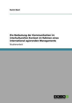 Die Bedeutung Der Kommunikation Im Interkulturellen Kontext Im Rahmen Eines International Agierenden Managements (Paperback)