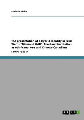 The Presentation of a Hybrid Identity in Fred Wah s Diamond Grill: Food and Habitation as Ethnic Markers and Chinese Canadians (Paperback)