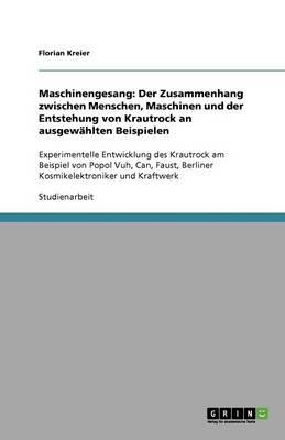Maschinengesang: Der Zusammenhang Zwischen Menschen, Maschinen Und Der Entstehung Von Krautrock an Ausgewahlten Beispielen (Paperback)