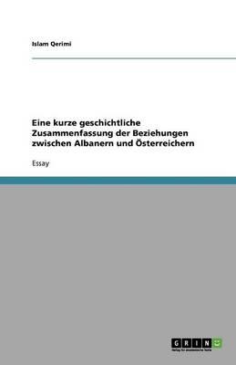 Eine Kurze Geschichtliche Zusammenfassung Der Beziehungen Zwischen Albanern Und sterreichern (Paperback)