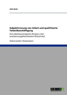 Subjektivierung Von Arbeit Und Qualifizierte Teilzeitbeschaftigung (Paperback)