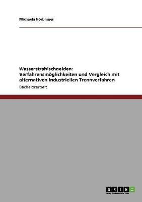 Wasserstrahlschneiden: Verfahrensmoglichkeiten Und Vergleich Mit Alternativen Industriellen Trennverfahren (Paperback)
