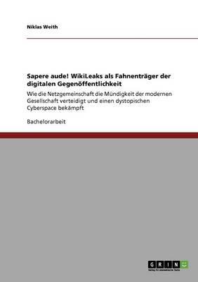 Sapere Aude! Wikileaks ALS Fahnentrager Der Digitalen Gegenoeffentlichkeit (Paperback)
