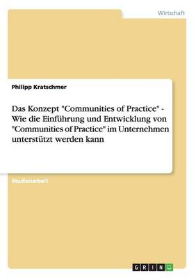 Das Konzept Communities of Practice - Wie Die Einfuhrung Und Entwicklung Von Communities of Practice Im Unternehmen Unterstutzt Werden Kann (Paperback)