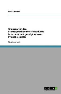 Chancen Fur Den Fremdsprachenunterricht Durch Internetarbeit Gezeigt an Zwei Praxisbeispielen (Paperback)