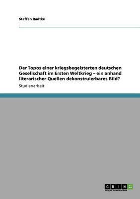 Der Topos Einer Kriegsbegeisterten Deutschen Gesellschaft Im Ersten Weltkrieg - Ein Anhand Literarischer Quellen Dekonstruierbares Bild? (Paperback)