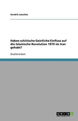 Haben Schiitische Geistliche Einfluss Auf Die Islamische Revolution 1979 Im Iran Gehabt? (Paperback)