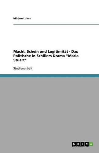 Macht, Schein Und Legitimit t - Das Politische in Schillers Drama Maria Stuart (Paperback)
