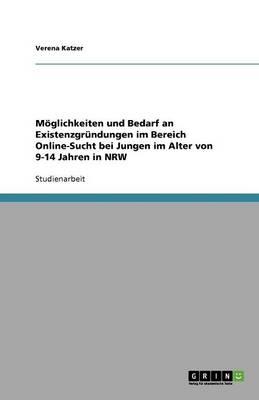 Mglichkeiten Und Bedarf an Existenzgrndungen Im Bereich Online-Sucht Bei Jungen Im Alter Von 9-14 Jahren in Nrw (Paperback)