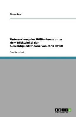 Untersuchung Des Utilitarismus Unter Dem Blickwinkel Der Gerechtigkeitstheorie Von John Rawls (Paperback)