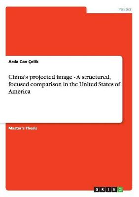 China's Projected Image - A Structured, Focused Comparison in the United States of America (Paperback)