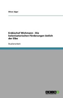 Erzbischof Wichmann - Die Kolonisatorischen Forderungen Ostlich Der Elbe (Paperback)