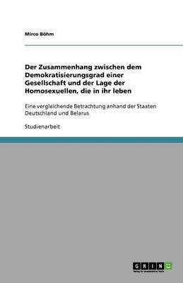 Der Zusammenhang Zwischen Dem Demokratisierungsgrad Einer Gesellschaft Und Der Lage Der Homosexuellen, Die in Ihr Leben (Paperback)