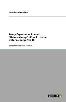 Jenny Erpenbecks Roman Heimsuchung - Eine Kritische Untersuchung -Teil III (Paperback)