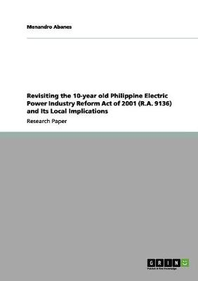 Revisiting the 10-Year Old Philippine Electric Power Industry Reform Act of 2001 (R.A. 9136) and Its Local Implications (Paperback)