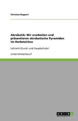Akrobatik: Wir Erarbeiten Und Pr sentieren Akrobatische Pyramiden Im Herbstzirkus (Paperback)