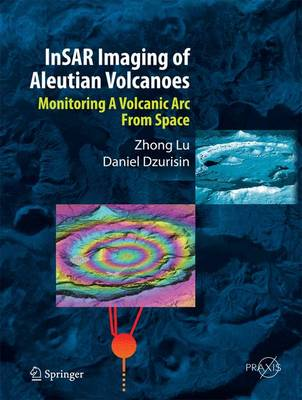 InSAR Imaging of Aleutian Volcanoes: Monitoring a Volcanic Arc from Space - Springer Praxis Books (Hardback)