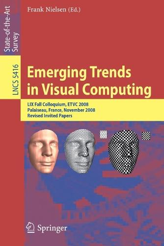 Emerging Trends in Visual Computing: LIX Fall Colloquium, ETVC 2008, Palaiseau, France, November 18-20, 2008, Revised Selected and Invited Papers - Image Processing, Computer Vision, Pattern Recognition, and Graphics 5416 (Paperback)