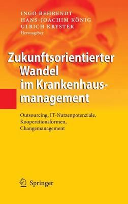 Zukunftsorientierter Wandel Im Krankenhausmanagement: Outsourcing, IT-Nutzenpotenziale, Kooperationsformen, Changemanagement (Hardback)
