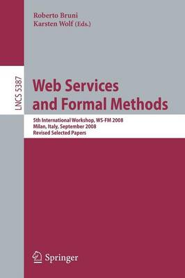 Web Services and Formal Methods: 5th International Workshop, WS-FM 2008, Milan, Italy, September 4-5, 2008, Proceedings - Lecture Notes in Computer Science 5387 (Paperback)