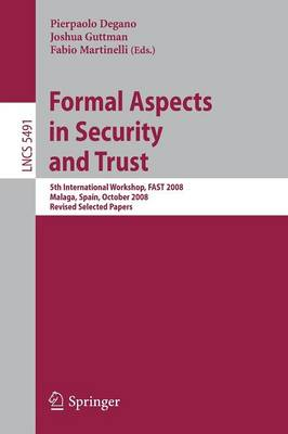 Formal Aspects in Security and Trust: 5th International Workshop, FAST 2008 Malaga, Spain, October 9-10, 2008, Revised Selected Papers - Security and Cryptology 5491 (Paperback)