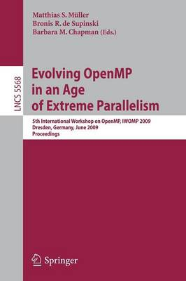 Evolving OpenMP in an Age of Extreme Parallelism: 5th International Workshop on OpenMP, IWOMP 2009, Dresden, Germany, June 3-5, 2009 Proceedings - Lecture Notes in Computer Science 5568 (Paperback)