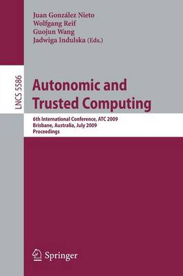 Autonomic and Trusted Computing: 6th International Conference, ATC 2009 Brisbane, Australia, July 7-9, 2009 Proceedings - Lecture Notes in Computer Science 5586 (Paperback)