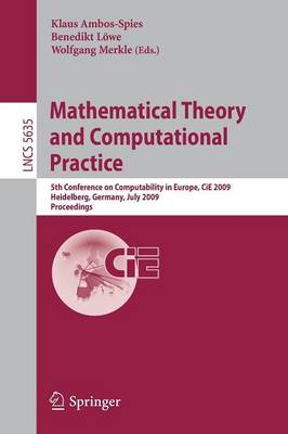 Mathematical Theory and Computational Practice: 5th Conference on Computability in Europe, CiE 2009, Heidelberg, Germany, July 19-24, 2009, Proceedings - Lecture Notes in Computer Science 5635 (Paperback)
