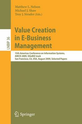 Value Creation in E-Business Management: 15th Americas Conference on Information Systems, AMCIS 2009, SIGeBIZ track, San Francisco, CA, USA, August 6-9, 2009, Selected Papers - Lecture Notes in Business Information Processing 36 (Paperback)