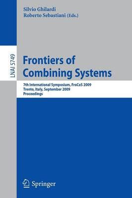 Frontiers of Combining Systems: 7th International Symposium, FroCoS 2009, Trento, Italy, September 16-18, 2009, Proceedings - Lecture Notes in Artificial Intelligence 5749 (Paperback)