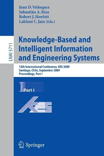 Knowledge-Based and Intelligent Information and Engineering Systems: 13th International Conference, KES 2009, Santiago, Chile, September 28-30, 2009, Proceedings, Part I - Lecture Notes in Computer Science 5711 (Paperback)