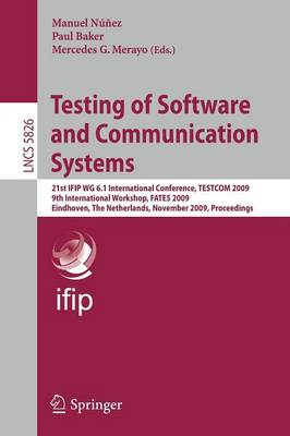 Testing of Software and Communication Systems: 21st IFIP WG 6.1 International Conference, TESTCOM 2009 and 9th International Workshop, FATES 2009, Eindhoven, The Netherlands, November 2-4, 2009, Proceedings - Computer Communication Networks and Telecommunications 5826 (Paperback)