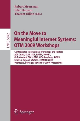 On the Move to Meaningful Internet Systems: OTM 2009 Workshops: Confederated International Workshops and Posters, ADI, CAMS, EI2N, ISDE, IWSSA, MONET, OnToContent, ODIS, ORM, OTM Academy, SWWS, SEMELS, Beyond SAWSDL, and Combek 2009, Vilamoura, Portugal, November 1-6, 2009, Proceedings - Information Systems and Applications, incl. Internet/Web, and HCI 5872 (Paperback)