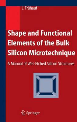 Shape and Functional Elements of the Bulk Silicon Microtechnique: A Manual of Wet-Etched Silicon Structures (Paperback)