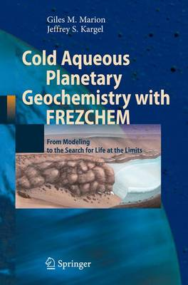 Cold Aqueous Planetary Geochemistry with FREZCHEM: From Modeling to the Search for Life at the Limits - Advances in Astrobiology and Biogeophysics (Paperback)