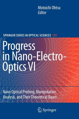 Progress in Nano-Electro-Optics VI: Nano-Optical Probing, Manipulation, Analysis, and Their Theoretical Bases - Springer Series in Optical Sciences 139 (Paperback)