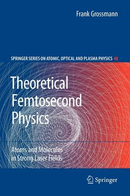 Theoretical Femtosecond Physics: Atoms and Molecules in Strong Laser Fields - Springer Series on Atomic, Optical, and Plasma Physics 48 (Paperback)