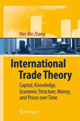 International Trade Theory: Capital, Knowledge, Economic Structure, Money, and Prices over Time (Paperback)