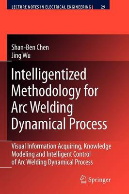Intelligentized Methodology for Arc Welding Dynamical Processes: Visual Information Acquiring, Knowledge Modeling and Intelligent Control - Lecture Notes in Electrical Engineering 29 (Paperback)