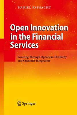 Open Innovation in the Financial Services: Growing Through Openness, Flexibility and Customer Integration (Paperback)