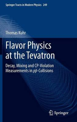 Flavor Physics at the Tevatron: Decay, Mixing and CP-Violation Measurements in pp-Collisions - Springer Tracts in Modern Physics 249 (Hardback)